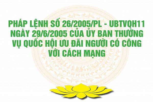 Pháp lệnh số 26/2005/PL - UBTVQH11 ngày 29/6/2005 của Ủy ban Thường vụ Quốc hội Ưu đãi người có công với cách mạng