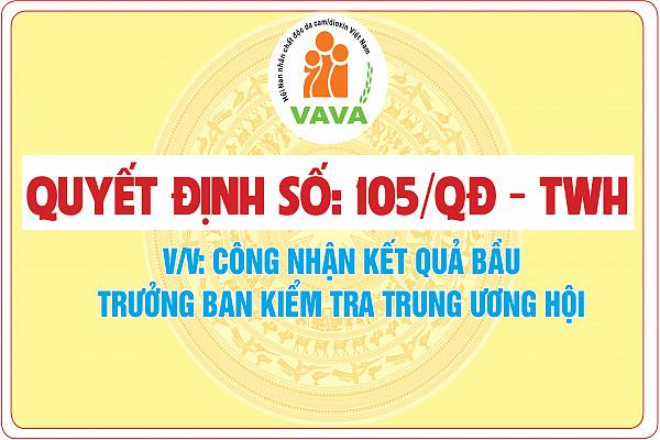 Quyết định số: 105/QĐ - TWH về việc công nhận kết quả bầu Trưởng ban Kiểm tra Trung ương Hội NNCĐDC/dioxin Việt Nam
